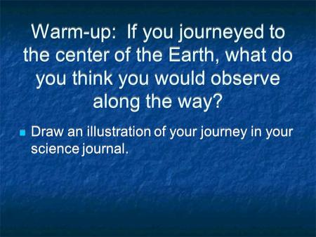 Warm-up: If you journeyed to the center of the Earth, what do you think you would observe along the way? Draw an illustration of your journey in your science.
