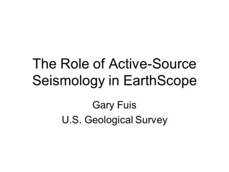 The Role of Active-Source Seismology in EarthScope Gary Fuis U.S. Geological Survey.