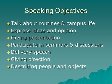 Speaking Objectives  Talk about routines & campus life  Express ideas and opinion  Giving presentation  Participate in seminars & discussions  Delivery.