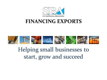FINANCING EXPORTS Helping small businesses to start, grow and succeed.