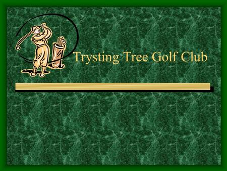 Trysting Tree Golf Club. Course Information Course built and opened in 1988 Owned by the university Intended as an inexpensive place for students to play.
