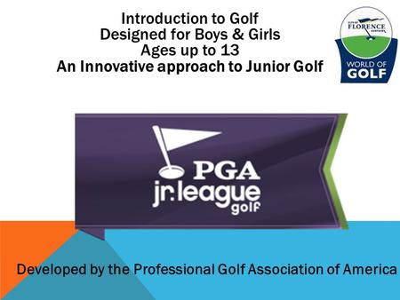 Introduction to Golf Designed for Boys & Girls Ages up to 13 An Innovative approach to Junior Golf Developed by the Professional Golf Association of America.