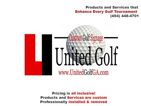 Products and Services that Enhance Every Golf Tournament (404) 448-4701 Pricing is all inclusive! Products and Services are custom Professionally installed.