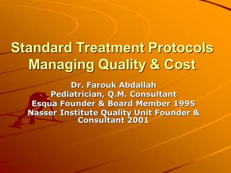 Standard Treatment Protocols Managing Quality & Cost Dr. Farouk Abdallah Pediatrician, Q.M. Consultant Esqua Founder & Board Member 1995 Nasser Institute.