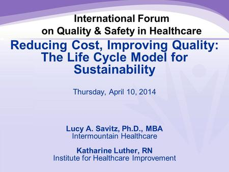 International Forum on Quality & Safety in Healthcare Reducing Cost, Improving Quality: The Life Cycle Model for Sustainability Thursday, April 10, 2014.