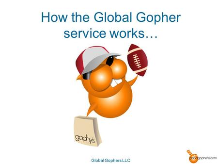 Global Gophers LLC How the Global Gopher service works…