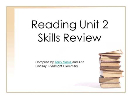 Reading Unit 2 Skills Review Compiled by Terry Sams and Ann Lindsay, Piedmont ElemntaryTerry Sams.