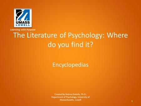 The Literature of Psychology: Where do you find it? Encyclopedias Created by Andrea Dottolo, Ph.D., Department of Psychology, University of Massachusetts,