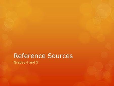 Reference Sources Grades 4 and 5. What is a Reference Source? Something that contains information that can be used for help or support. Information can.