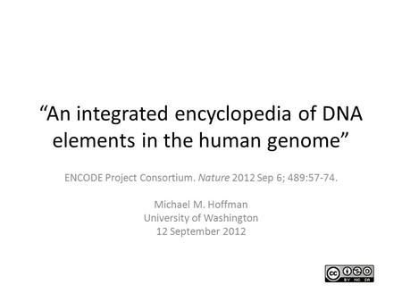 """An integrated encyclopedia of DNA elements in the human genome"" ENCODE Project Consortium. Nature 2012 Sep 6; 489:57-74. Michael M. Hoffman University."