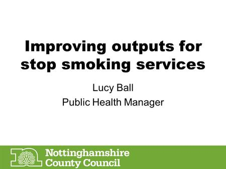 Improving outputs for stop smoking services Lucy Ball Public Health Manager.