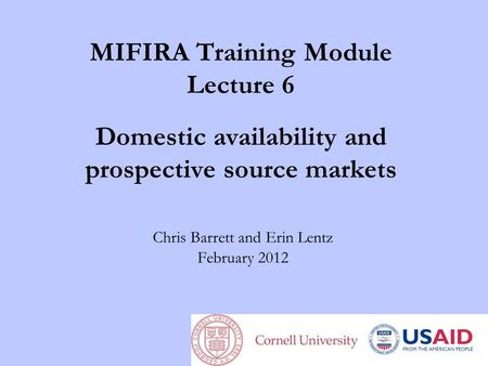 MIFIRA Training Module Lecture 6 Domestic availability and prospective source markets Chris Barrett and Erin Lentz February 2012.