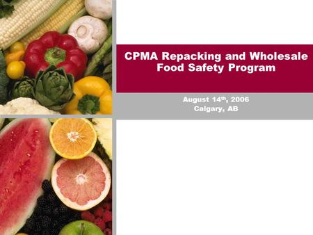 CPMA Repacking and Wholesale Food Safety Program August 14 th, 2006 Calgary, AB.