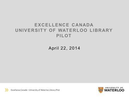 EXCELLENCE CANADA UNIVERSITY OF WATERLOO LIBRARY PILOT April 22, 2014 Excellence Canada – University of Waterloo Library Pilot.