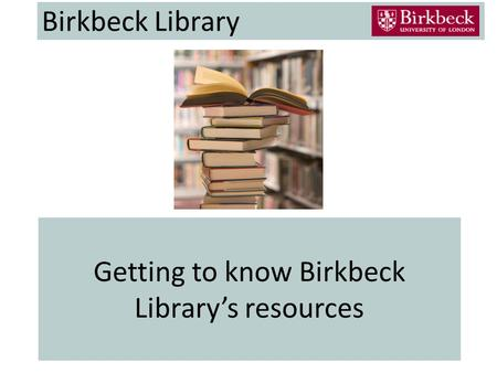 Getting to know Birkbeck Library's resources Birkbeck Library.