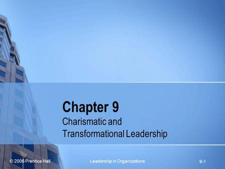 © 2006 Prentice Hall Leadership in Organizations 9-1 Chapter 9 Charismatic and Transformational Leadership.