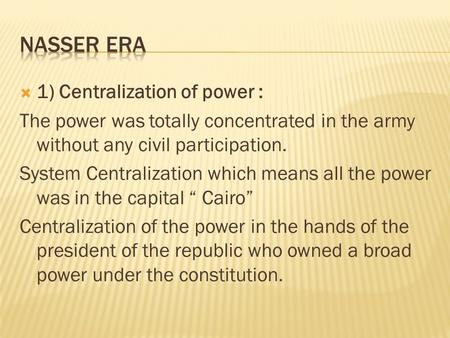  1) Centralization of power : The power was totally concentrated in the army without any civil participation. System Centralization which means all the.