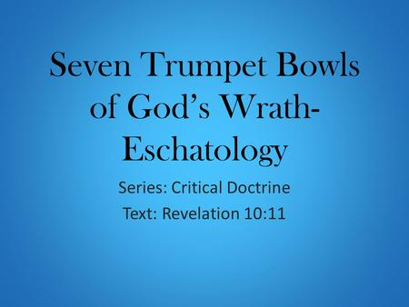 Seven Trumpet Bowls of God's Wrath- Eschatology Series: Critical Doctrine Text: Revelation 10:11.