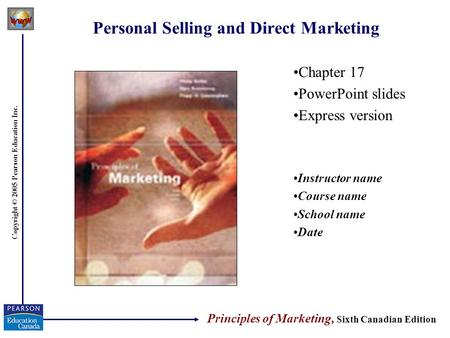 Copyright © 2005 Pearson Education Inc. Personal Selling and Direct Marketing Chapter 17 PowerPoint slides Express version Instructor name Course name.