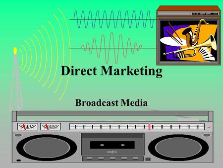 Direct Marketing Broadcast Media. Direct Marketing Broadcast Media Radio –Tailor message to station format –More personal than TV / high involvement –Simple,