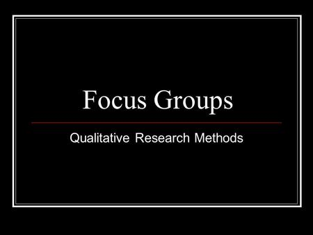 Focus Groups Qualitative Research Methods. Focus Groups  Defining Facilitated group discussion used for collecting data from participants about a particular.