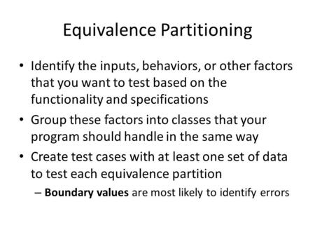 Equivalence Partitioning Identify the inputs, behaviors, or other factors that you want to test based on the functionality and specifications Group these.