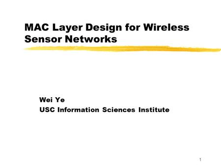 1 MAC Layer Design for Wireless Sensor Networks Wei Ye USC Information Sciences Institute.