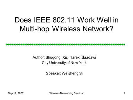 Sep 12, 2002Wireless Networking Seminar1 Does IEEE 802.11 Work Well in Multi-hop Wireless Network? Author: Shugong Xu, Tarek Saadawi City University of.
