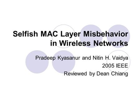 Selfish MAC Layer Misbehavior in Wireless Networks Pradeep Kyasanur and Nitin H. Vaidya 2005 IEEE Reviewed by Dean Chiang.