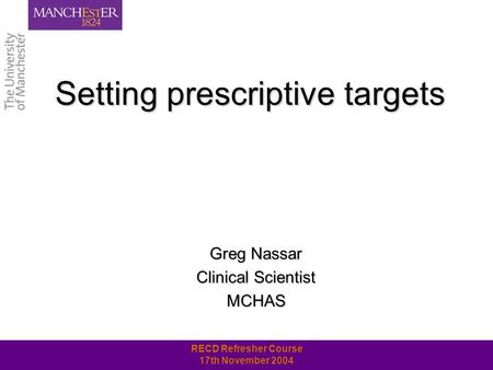 RECD Refresher Course 17th November 2004 Setting prescriptive targets Greg Nassar Clinical Scientist MCHAS.