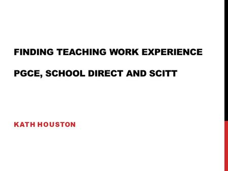 FINDING TEACHING WORK EXPERIENCE PGCE, SCHOOL DIRECT AND SCITT KATH HOUSTON.