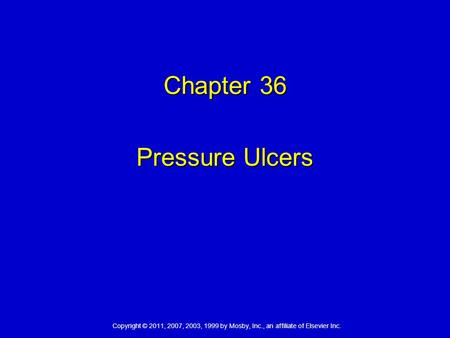 Copyright © 2011, 2007, 2003, 1999 by Mosby, Inc., an affiliate of Elsevier Inc. Chapter 36 Pressure Ulcers.