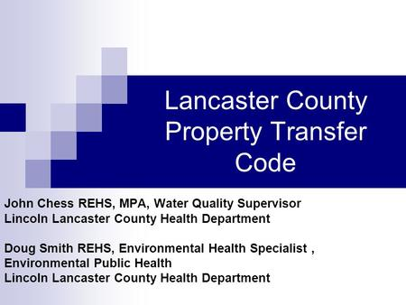 Lancaster County Property Transfer Code John Chess REHS, MPA, Water Quality Supervisor Lincoln Lancaster County Health Department Doug Smith REHS, Environmental.