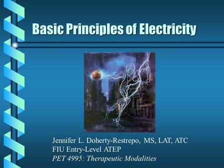 Basic Principles of Electricity Jennifer L. Doherty-Restrepo, MS, LAT, ATC FIU Entry-Level ATEP PET 4995: Therapeutic Modalities.