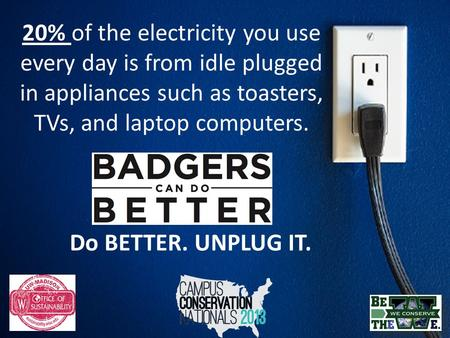 20% of the electricity you use every day is from idle plugged in appliances such as toasters, TVs, and laptop computers. Do BETTER. UNPLUG IT.