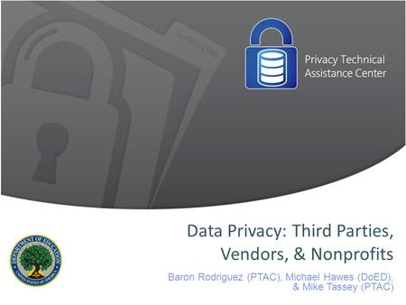 Data Privacy: Third Parties, Vendors, & Nonprofits Baron Rodriguez (PTAC), Michael Hawes (DoED), & Mike Tassey (PTAC)