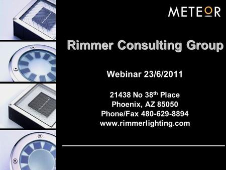 Rimmer Consulting Group Webinar 23/6/2011 21438 No 38 th Place Phoenix, AZ 85050 Phone/Fax 480-629-8894 www.rimmerlighting.com.