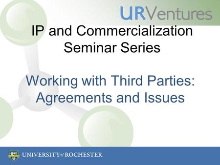 IP and Commercialization Seminar Series Working with Third Parties: Agreements and Issues.