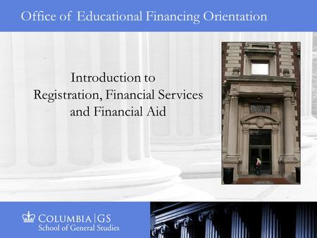 Office of Educational Financing Orientation Introduction to Registration, Financial Services and Financial Aid.