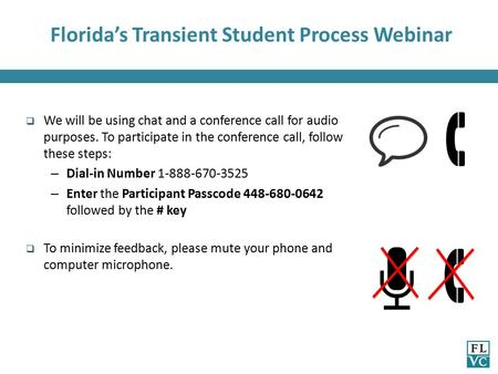 Florida's Transient Student Process Webinar  We will be using chat and a conference call for audio purposes. To participate in the conference call, follow.