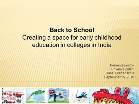 Presentation by- Priyanka Zutshi Global Leader, India September 15, 2010 Back to School Creating a space for early childhood education in colleges in India.