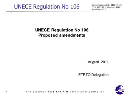 UNECE Regulation No 106 T h e E u r o p e a n T y r e a n d R i m T e c h n i c a l O r g a n i s a t i o n1 UNECE Regulation No 106 Proposed amendments.