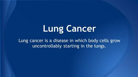 Lung Cancer Lung cancer is a disease in which body cells grow uncontrollably starting in the lungs.