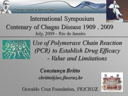 International Symposium Centenary of Chagas Disease 1909. 2009 Use of Polymerase Chain Reaction (PCR) to Establish Drug Efficacy - Value and Limitations.