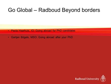 Go Global – Radboud Beyond borders Paula Haarhuis, IO: Going abroad for PhD candidates Gertjan Bögels, MSO: Going abroad after your PhD.