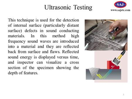 Www.sajetc.com Ultrasonic Testing This technique is used for the detection of internal surface (particularly distant surface) defects in sound conducting.