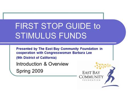 FIRST STOP GUIDE to STIMULUS FUNDS Presented by The East Bay Community Foundation in cooperation with Congresswoman Barbara Lee (9th District of California)