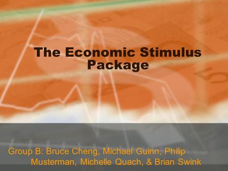 The Economic Stimulus Package Group B: Bruce Cheng, Michael Guinn, Philip Musterman, Michelle Quach, & Brian Swink.