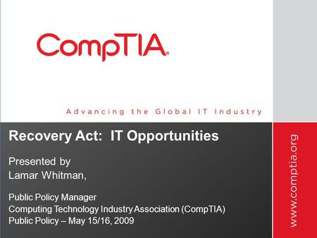 Recovery Act: IT Opportunities Presented by Lamar Whitman, Public Policy Manager Computing Technology Industry Association (CompTIA) Public Policy – May.