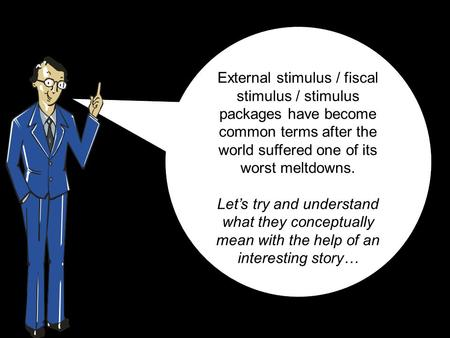 External stimulus / fiscal stimulus / stimulus packages have become common terms after the world suffered one of its worst meltdowns. Let's try and understand.
